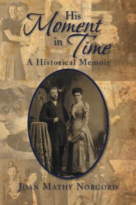 His Moment in Time: A Historical Memoir  by  Joan Mathy Norgord