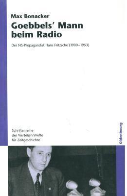Goebbels Mann Beim Radio: Der NS-Propagandist Hans Fritzsche (1900-1953) Max Bonacker