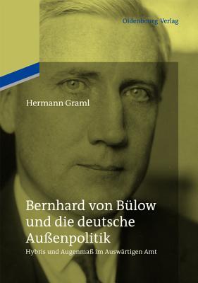 Bernhard Von Bulow Und Die Deutsche Aussenpolitik: Hybris Und Augenmass Im Auswartigen Amt Hermann Graml