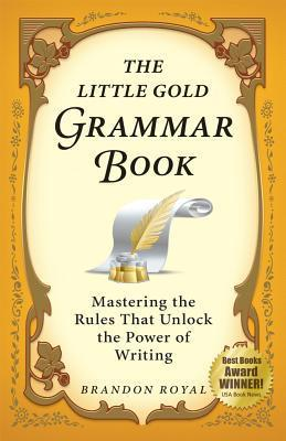 The Little Gold Grammar Book: Mastering the Rules That Unlock the Power of Writing (3rd Edition) Brandon Royal