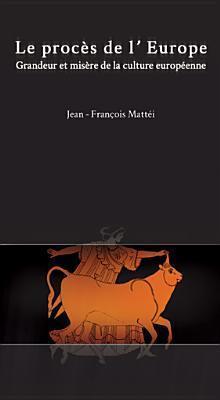 Le Proces de LEurope: Grandeur Et Misere de La Culture Europeenne  by  Jean-François Mattéi