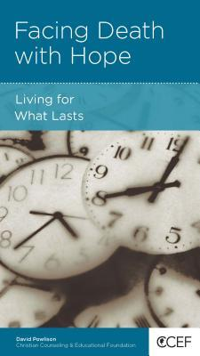 Facing Death with Hope: Living for What Lasts  by  David A. Powlison
