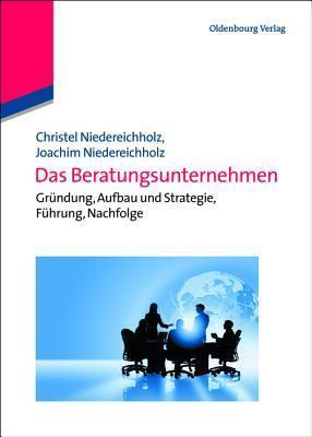 Das Beratungsunternehmen: Grundung, Aufbau Und Strategie, Fuhrung, Nachfolge  by  Christel Niedereichholz