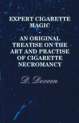Expert Cigarette Magic - An Original Treatise on the Art and Practise of Cigarette Necromancy D. Deveen