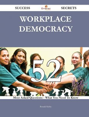 Workplace Democracy 52 Success Secrets - 52 Most Asked Questions on Workplace Democracy - What You Need to Know  by  Ronald Kirby