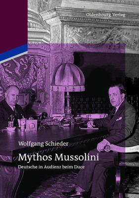 Mythos Mussolini: Deutsche in Audienz Beim Duce  by  Wolfgang Schieder