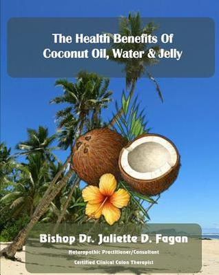 The Heath Benefits of Coconut Oil, Water & Jelly Bishop Dr Juliette D Fagan