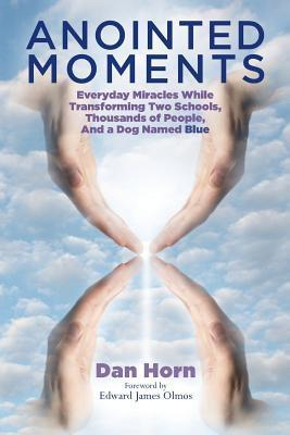 Anointed Moments: Everyday Miracles Transforming Two Schools, Thousands of People, and a Dog Named Blue Dan Horn