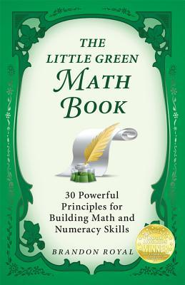The Little Green Math Book: 30 Powerful Principles for Building Math and Numeracy Skills (3rd Edition) Brandon Royal