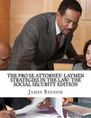 The Pro Se Attorney: Laymen Strategies in the Social Security Edition MR James Reedom