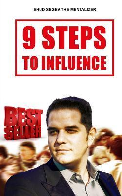 9 Steps to Influence: A Mentalists Guide for Everyman  by  Ehud Segev