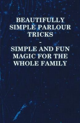 Beautifully Simple Parlour Tricks - Simple and Fun Magic for the Whole Family  by  Anonymous