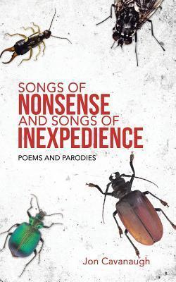 Songs of Nonsense and Songs of Inexpedience: Poems and Parodies Jon Cavanaugh