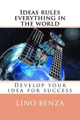 Ideas Rules Everything in the World: Develop Your Idea for Success Lino Benza