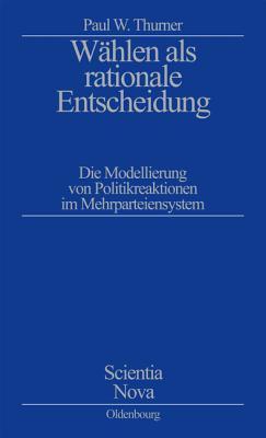 Wahlen ALS Rationale Entscheidung: Die Modellierung Von Politikreaktionen Im Mehrparteiensystem Paul W. Thurner