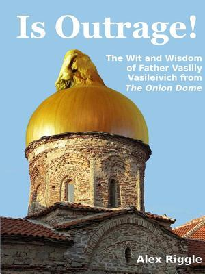 Is Outrage! the Wit and Wisdom of Father Vasiliy Vasileivich from the Onion Dome Alex Riggle