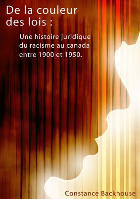 de La Couleur Des Lois: Une Histoire Juridique Du Racisme Au Canada Entre 1900 Et 1950 Constance Backhouse