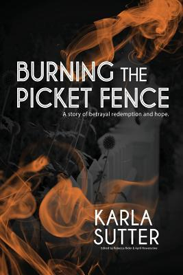Burning the Picket Fence: A Story of Betrayal, Redemption and Hope. Karla Sutter