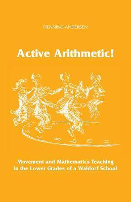 Active Arithmetic!: Movement and Mathematics Teaching in the Lower Grades of a Waldorf School  by  Henning Andersen