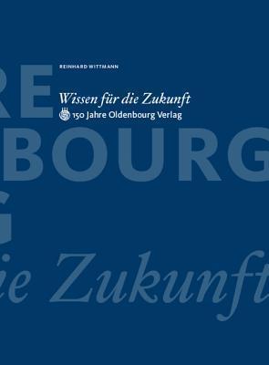 Wissen für die Zukunft: 150 Jahre Oldenbourg Verlag  by  Reinhard Wittmann