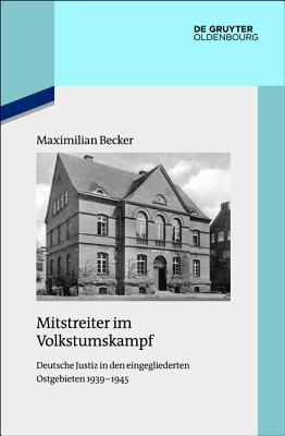 Mitstreiter Im Volkstumskampf: Deutsche Justiz in Den Eingegliederten Ostgebieten 1939-1945  by  Maximilian Becker