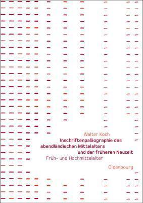 Inschriftenpalaographie Des Abendlandischen Mittelalters Und Der Fruheren Neuzeit: Fruh- Und Hochmittelalter Walter Koch