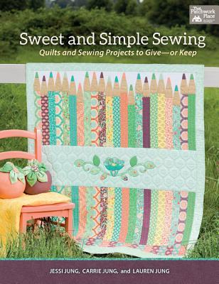 Sweet and Simple Sewing: Quilts and Sewing Projects to Give - Or Keep  by  Jessi Jung