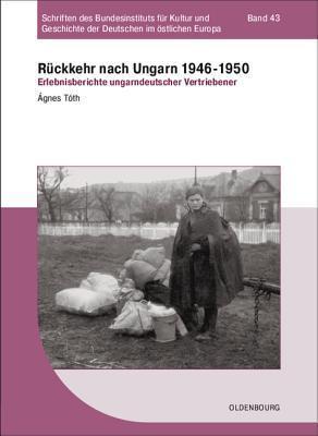 Ruckkehr Nach Ungarn 1946-1950: Erlebnisberichte Ungarndeutscher Vertriebener Agnes Toth