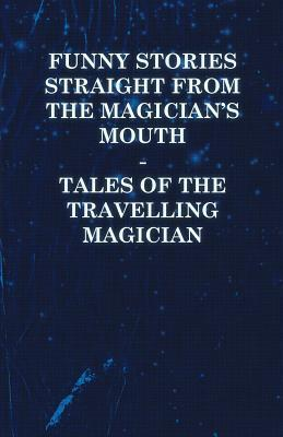 Funny Stories Straight from the Magicians Mouth - Tales of the Travelling Magician Anonymous