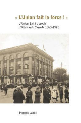 LUnion Fait La Force!: LUnion Saint-Joseph DOttawa/Du Canada 1863-1920  by  Pierrick Labbe