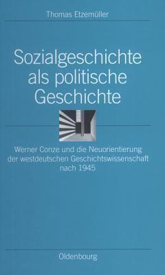 Sozialgeschichte ALS Politische Geschichte: Werner Conze Und Die Neuorientierung Der Westdeutschen Geschichtswissenschaft Nach 1945  by  Thomas Etzemueller