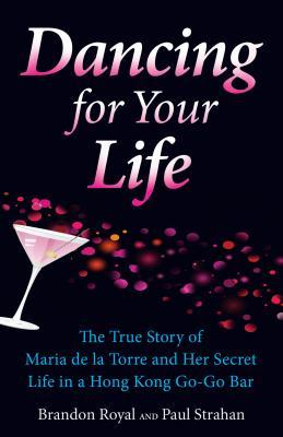 Dancing for Your Life: The True Story of Maria de La Torre and Her Secret Life in a Hong Kong Go-Go Bar Brandon Royal