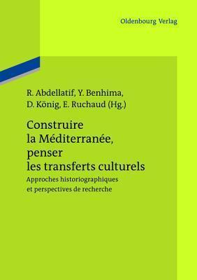 Construire La Mediterranee, Penser Les Transferts Culturels: Approches Historiographiques Et Perspectives de Recherche  by  Rania Abdellatif