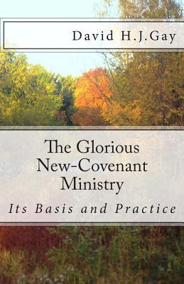 The Glorious New-Covenant Ministry: Its Basis and Practice  by  David H.J. Gay