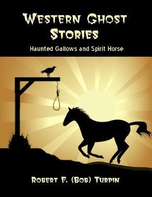 Western Ghost Stories: Haunted Gallows and Spirit Horse  by  Robert F Turpin