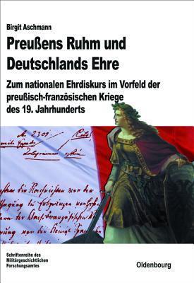 Preussens Ruhm Und Deutschlands Ehre: Zum Nationalen Ehrdiskurs Im Vorfeld Der Preussisch-Franzosischen Kriege Des 19. Jahrhunderts  by  Birgit Aschmann
