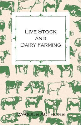 Live Stock and Dairy Farming, a Non-Technical Manual for the Successful Breeding, Care and Management of Farm Animals, the Dairy Herd, and the Essenti  by  Various