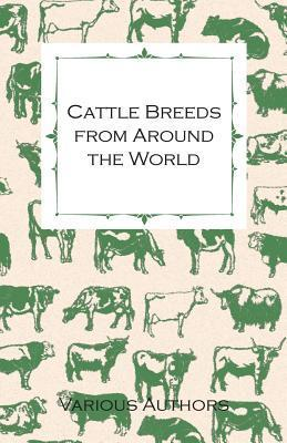 Cattle Breeds from Around the World - A Collection of Articles on the Aberdeen Angus, the Hereford, Shorthorns and Other Important Breeds of Cattle Various