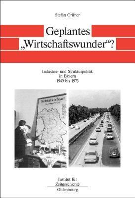 Geplantes Wirtschaftswunder?: Industrie- Und Strukturpolitik in Bayern 1945 Bis 1973 Stefan Grüner
