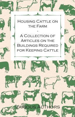 Housing Cattle on the Farm - A Collection of Articles on the Buildings Required for Keeping Cattle Various