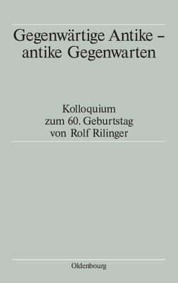 Gegenwartige Antike - Antike Gegenwarten: Kolloquium Zum 60. Geburtstag Von Rolf Rilinger  by  Tassilo Schmitt