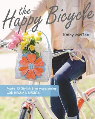 The Happy Bicycle: Make 15 Stylish Bike Accessories with Hemma Design Kathy  McGee