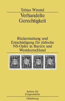 Verhandelte Gerechtigkeit: Ruckerstattung Und Entschadigung Fur Judische NS-Opfer in Bayern Und Westdeutschland  by  Tobias Winstel