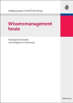 Wissensmanagement Heute: Strategische Konzepte Und Erfolgreiche Umsetzung  by  Wolfgang Jaspers