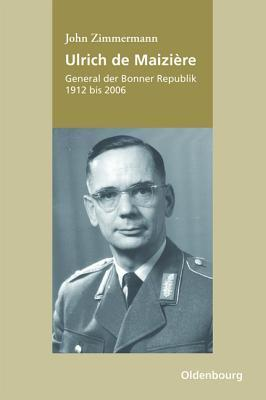 Ulrich de Maiziere: General Der Bonner Republik, 1912-2006  by  John Zimmermann