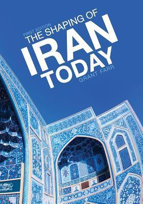 The Shaping of Iran Today  by  Grant Farr