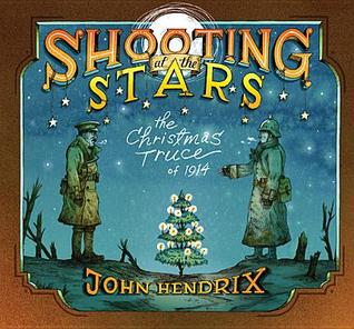 Shooting at the Stars: The Christmas Truce of 1914  by  John Hendrix