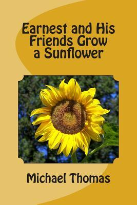 Earnest and His Friends Grow a Sunflower  by  Michael Thomas