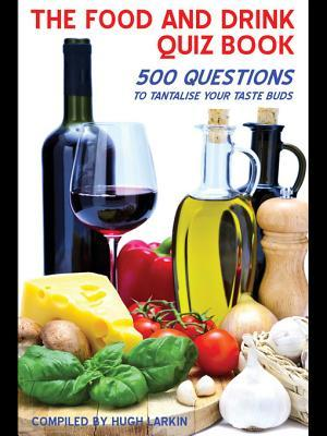 The Food and Drink Quiz Book: 500 Questions to Tantalise Your Taste Buds  by  Hugh Larkin