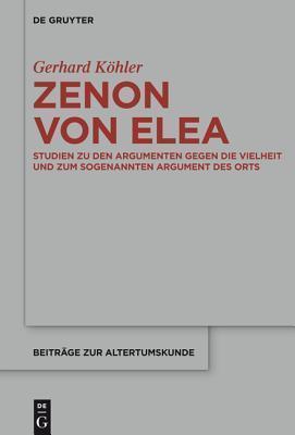Zenon Von Elea Studien Zu Den Argumenten Gegen Die Vielheit Und Zum Sogenannten Argument Des Orts  by  Gerhard Kohler